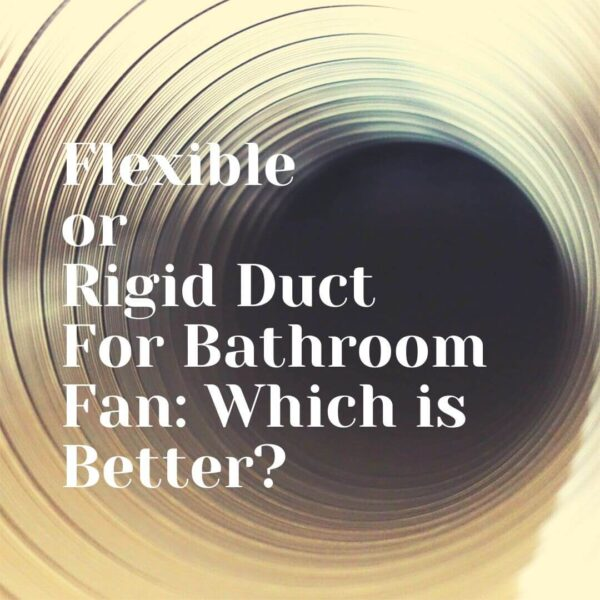 Flexible or Rigid Duct For Bathroom Fan: Which is Better?